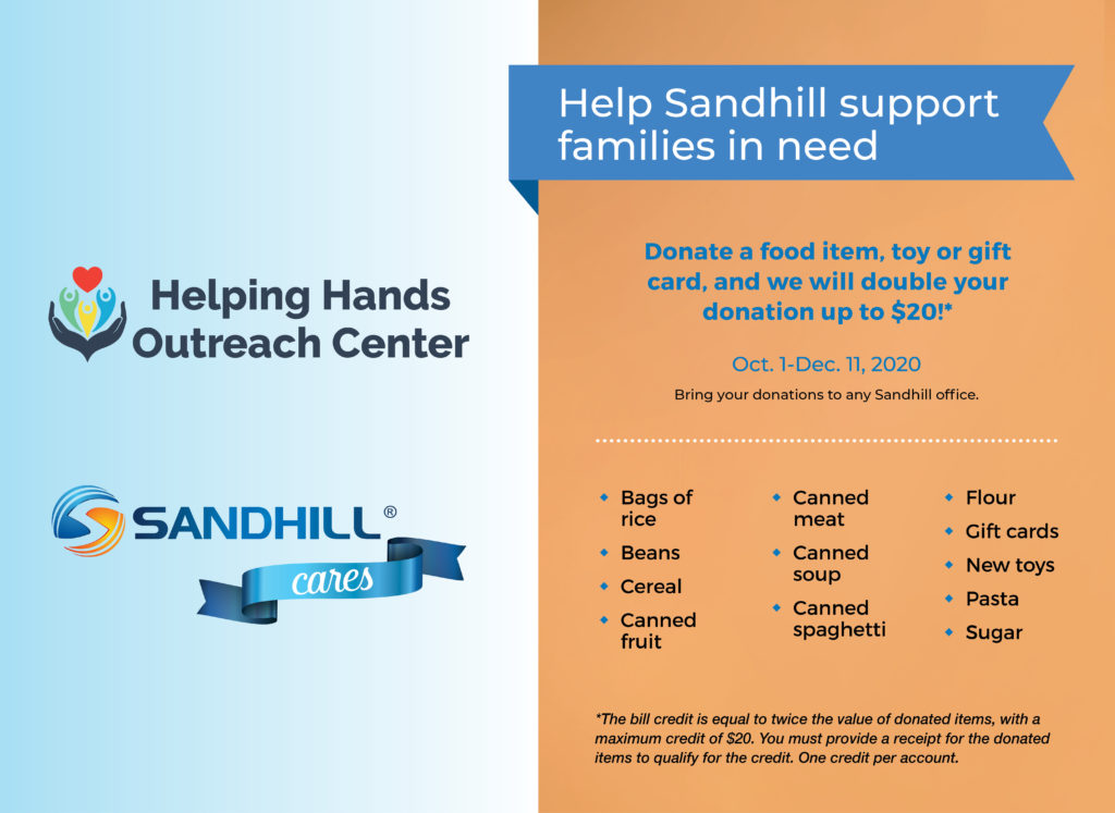 Helping Hands Outreach Center. Sandhill Cares. Help Sandhill support families in need. Donate a food item, toy or gift card, and we will double your donation up to $20!*. Oct. 1-Dec. 11, 2020. Bring your donations to any Sandhill office. Bags of rice, beans, cereal, canned fruit, canned meat, canned soup, canned spaghetti, flour, gift cards, new toys, pasta, sugar. *The bill credit is equal to twice the value of donated items, with a maximum credit of $20. You must provide a receipt for the donated items to qualify for the credit. One credit per account.