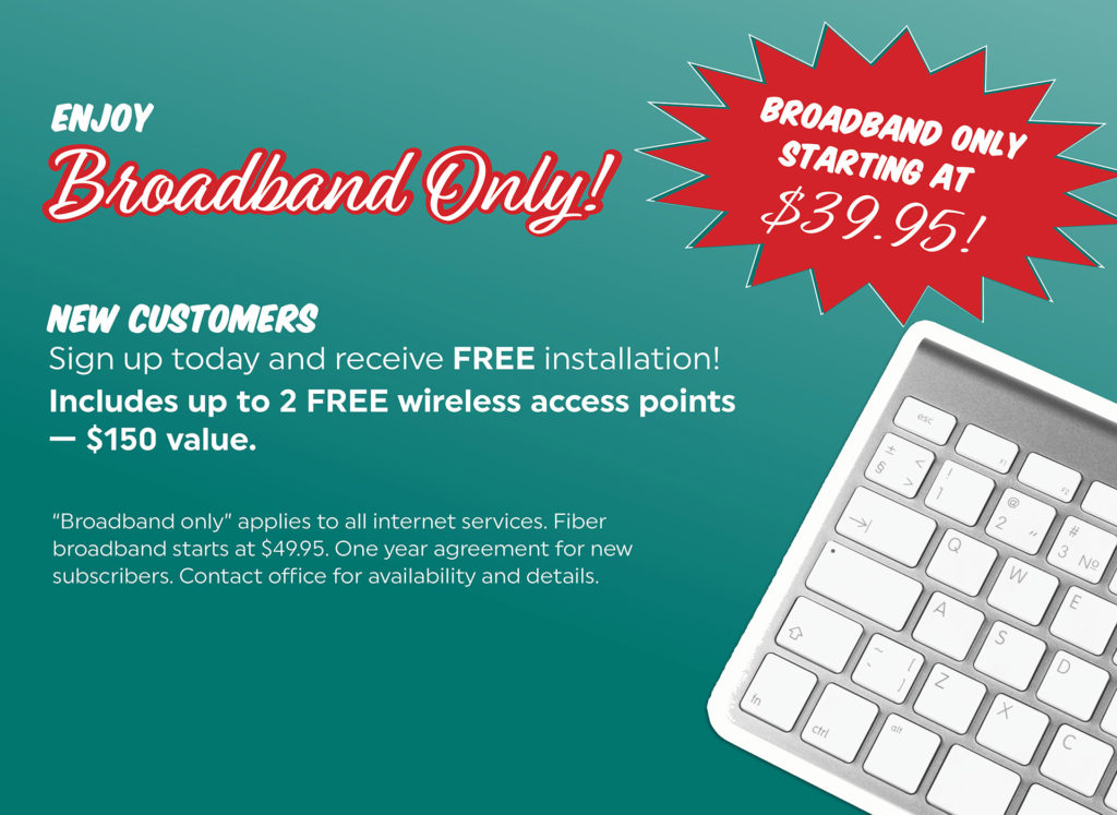 """Enjoy Broadband Only! Broadband Only Starting at $39.95. NEW CUSTOMERS Sign up today and receive FREE installation! Includes up to 2 FREE wireless access points $150 value. """"Broadband only"""" applies to all internet services. Fiber broadband starts at $49.95. One year agreement for new subscribers. Contact office for availability and details."""