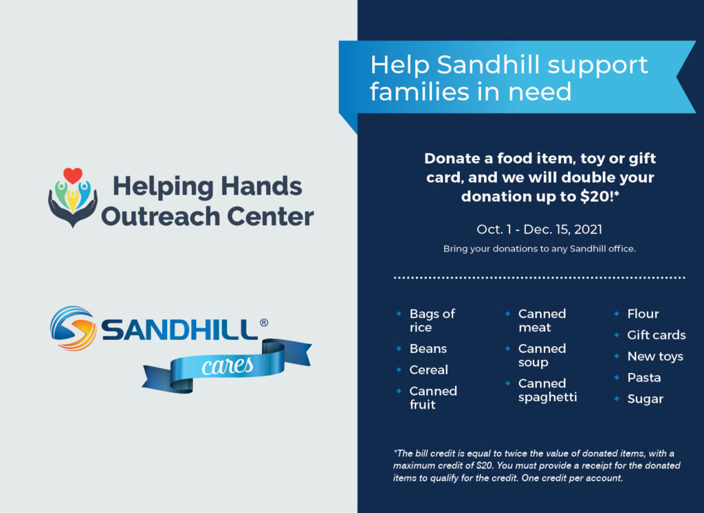 Help Sandhill support families in need. Donate a food item, toy or gift card, and we will double your donation up to $20!*. Oct. 1 Dec. 15, 2021. Bring your donations to any Sandhill office. Bags of rice, Beans, Cereal, Canned fruit, Canned meat, Canned soup, Canned spaghetti, Flour, Gift cards, New toys, Pasta, Sugar. *The bill credit is equal to twice the value of donated items, with maximum credit of $20. You must provide receipt for the donated items to qualify for the credit. One credit per account. Helping Hands Outreach Center. Sandhill Cares.
